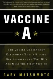 Vaccine A - The Covert Government Experiment That's Killing Our Soldiers--and Why GI's Are Only the First Victim ebook by Gary Matsumoto