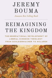 Reimagining the Kingdom - The Generational Development of Liberal Kingdom Grammar from Schleiermacher to McLaren ebook by Jeremy Bouma