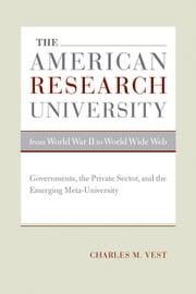 The American Research University from World War II to World Wide Web: Governments, the Private Sector, and the Emerging Meta-University ebook by Vest, Charles M.