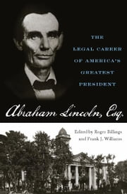 Abraham Lincoln, Esq. - The Legal Career of America's Greatest President ebook by Roger Billings,Frank J. Williams