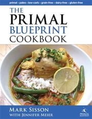 The Primal Blueprint Cookbook - Primal, Low Carb, Paleo, Grain-Free, Dairy-Free and Gluten-Free ebook by Sisson, Mark,Meier, Jennifer