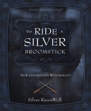 To Ride a Silver Broomstick: New Generation Witchcraft - New Generation Witchcraft ebook by Silver RavenWolf