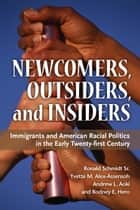Newcomers, Outsiders, and Insiders - Immigrants and American Racial Politics in the Early Twenty-first Century ebook by Ronald Schmidt, Rodney E. Hero, Andrew L. Aoki,...