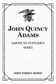 John Quincy Adams: American Statesmen Series ebook by John Torrey Morse