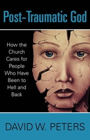 Post-Traumatic God - How the Church Cares for People Who Have Been to Hell and Back ebook by David W. Peters