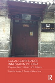 Local Governance Innovation in China - Experimentation, Diffusion, and Defiance ebook by Jessica C. Teets,William Hurst