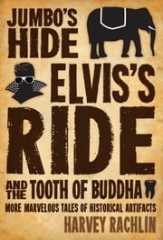 Jumbo's Hide, Elvis's Ride, and the Tooth of Buddha - More Marvelous Tales of Historical Artifacts ebook by Harvey Rachlin