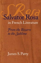 Salvator Rosa in French Literature - From the Bizarre to the Sublime ebook by James S. Patty