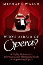 Who's Afraid of Opera? - A Highly Opinionated, Informative, and Entertaining Guide to Appreciating Opera ebook by Michael Walsh