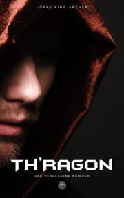 Th'Ragon - BAND 1 - Der vergessene Krieger - ebook by Lorne King-Archer