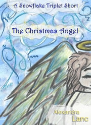 The Christmas Angel (A Snowflake Triplet Short) ebook by Alexandra Lanc