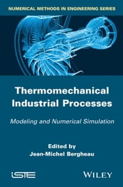 Thermo-Mechanical Industrial Processes - Modeling and Numerical Simulation ebook by Jean-Michel Bergheau