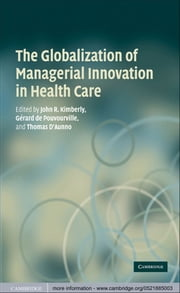The Globalization of Managerial Innovation in Health Care ebook by John Kimberly,Gerard de de Pouvourville,Thomas d'Aunno