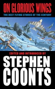 On Glorious Wings - The Best Flying Stories of the Century ebook by Stephen Coonts, Tom Clancy, Dale Brown,...