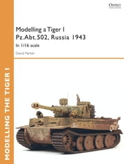 Modelling a Tiger I Pz.Abt.502, Russia 1943 - In 1/35 scale ebook by David Parker