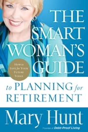 Smart Woman's Guide to Planning for Retirement, The - How to Save for Your Future Today ebook by Mary Hunt