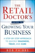 The Retail Doctor's Guide to Growing Your Business ebook by Bob Phibbs