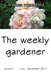 The Weekly Gardener Volume 1 June: December 2011 ebook by Francis Rosenfeld