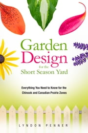 Garden Design for the Short Season Yard - Everything You Need to Know for the Chinook and Canadian Prairie Zones ebook by Lyndon Penner