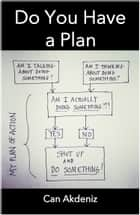 Do You Have a Plan?: Shut Up, Make a Plan and Do Something (Self Improvement & Habits Book 1) ebook by Can Akdeniz