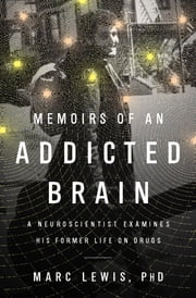Memoirs of an Addicted Brain - A Neuroscientist Examines his Former Life on Drugs ebook by Marc Lewis, PhD