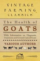 The Health of Goats - With Information on Diagnosis, Treatment and General Care of Goats ebook by Various Authors