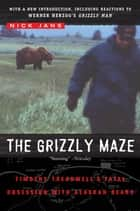 The Grizzly Maze - Timothy Treadwell's Fatal Obsession with Alaskan Bears ebook by Nick Jans
