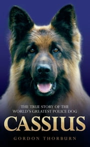 Cassius: The True Story of a Courageous Police Dog ebook by Gordon Thorburn