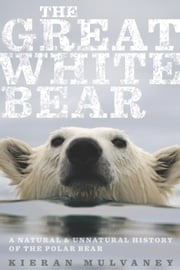 The Great White Bear - A Natural and Unnatural History of the Polar Bear ebook by Kieran Mulvaney