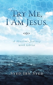Try Me, I Am Jesus - A Muslim's Journey with Christ ebook by Syed Ibn Syed