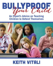 Bullyproof Your Child - An Expert's Advice on Teaching Children to Defend Themselves ebook by Keith Vitali