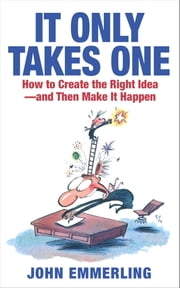 It Only Takes One - How to Create the Right Idea--and Then Make It Happen ebook by John Emmerling