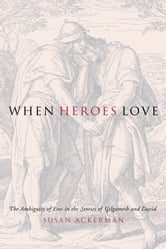 When Heroes Love - The Ambiguity of Eros in the Stories of Gilgamesh and David ebook by Susan Ackerman