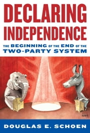 Declaring Independence - The Beginning of the End of the Two-Party System ebook by Douglas Schoen