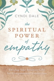The Spiritual Power of Empathy - Develop Your Intuitive Gifts for Compassionate Connection ebook by Cyndi Dale