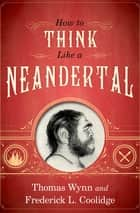 How To Think Like a Neandertal ebook by Thomas Wynn, Frederick L. Coolidge