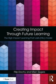 Creating Impact Through Future Learning - The High Impact Learning that Lasts (HILL) Model ebook by Filip Dochy, Mien Segers