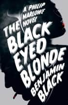 The Black Eyed Blonde: A Philip Marlowe Novel ebook by Benjamin Black