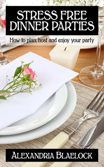 Stress Free Dinner Parties - How to plan, host and enjoy your party ebook by Alexandria Blaelock