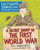A Secret Diary of the First World War - Fact-tastic Stories from Scotland's History ebook by Gill Arbuthnott, Darren Gate