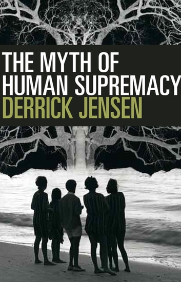 The Myth of Human Supremacy ebook by Derrick Jensen