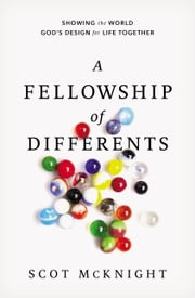 A Fellowship of Differents - Showing the World God's Design for Life Together ebook by Scot McKnight