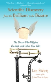 Scientific Discovery from the Brilliant to the Bizarre - The Doctor Who Weighed the Soul, and Other True Tales ebook by Len Fisher