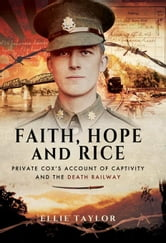 Faith, Hope and Rice: Private Cox's Account of Captivity and the Death Railway ebook by Taylor, Ellie