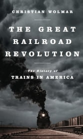 The Great Railroad Revolution - The History of Trains in America ebook by Christian Wolmar
