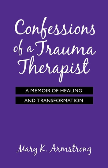 Confessions of a Trauma Therapist - A Memoir of Healing and Transformation ebook by Mary K. Armstrong