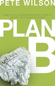 Plan B - What Do You Do When God Doesn't Show Up the Way You Thought He Would? ebook by Pete Wilson