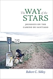 The Way of the Stars - Journeys on the Camino de Santiago ebook by Robert C. Sibley