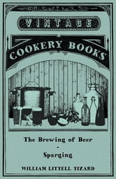 The Brewing of Beer: Sparging ebook by William Littell Tizard