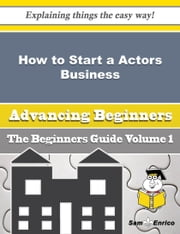 How to Start a Actors Business (Beginners Guide) - How to Start a Actors Business (Beginners Guide) ebook by Tamie Held